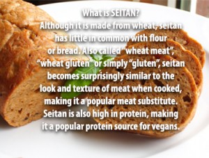 "What is SEITAN? Although it is made from wheat, seitan has little in common with flour or bread. Also called ""wheat meat"", ""wheat gluten"" or simply ""gluten"", seitan becomes surprisingly similar to the look and texture of meat when cooked, making it a popular meat substitute. Seitan is also high in protein, making it a popular protein source for vegans."